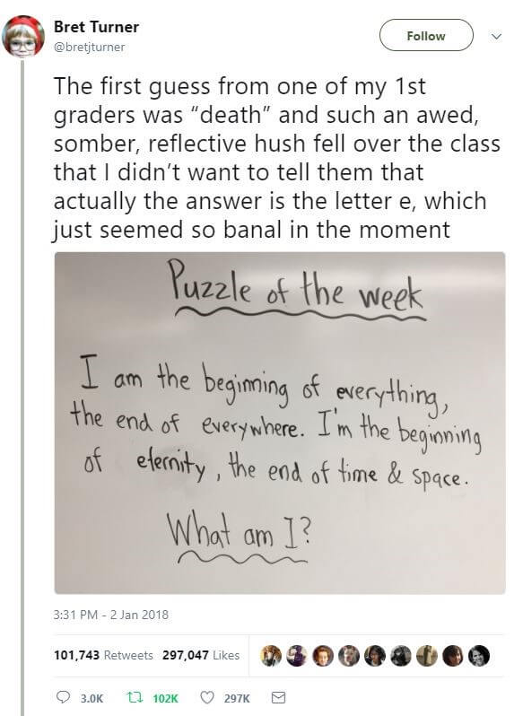 "A riddle from a 1st grade teacher: I am the beginning of everything and the end of everywhere. I am the beginning of eternity, the end of time and space. The first guess from his students was ""death."" He didn't want to tell them the answer was the letter e."